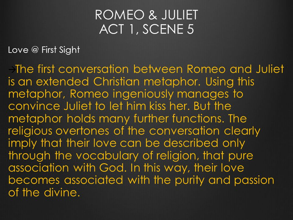 ROMEO & JULIET ACT 1, SCENE 5 Love @ First Sight  The first conversation between Romeo and Juliet is an extended Christian metaphor.