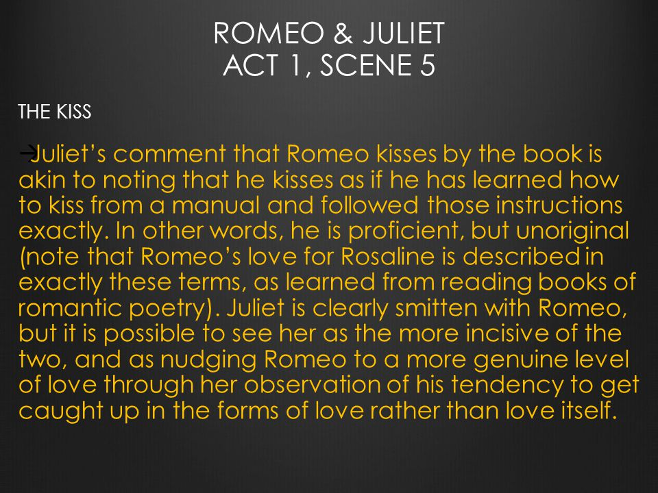ROMEO & JULIET ACT 1, SCENE 5 THE KISS  Juliet's comment that Romeo kisses by the book is akin to noting that he kisses as if he has learned how to kiss from a manual and followed those instructions exactly.