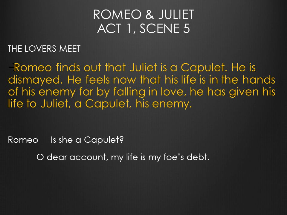 ROMEO & JULIET ACT 1, SCENE 5 THE LOVERS MEET  Romeo finds out that Juliet is a Capulet.