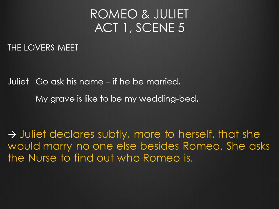 ROMEO & JULIET ACT 1, SCENE 5 THE LOVERS MEET JulietGo ask his name – if he be married, My grave is like to be my wedding-bed.