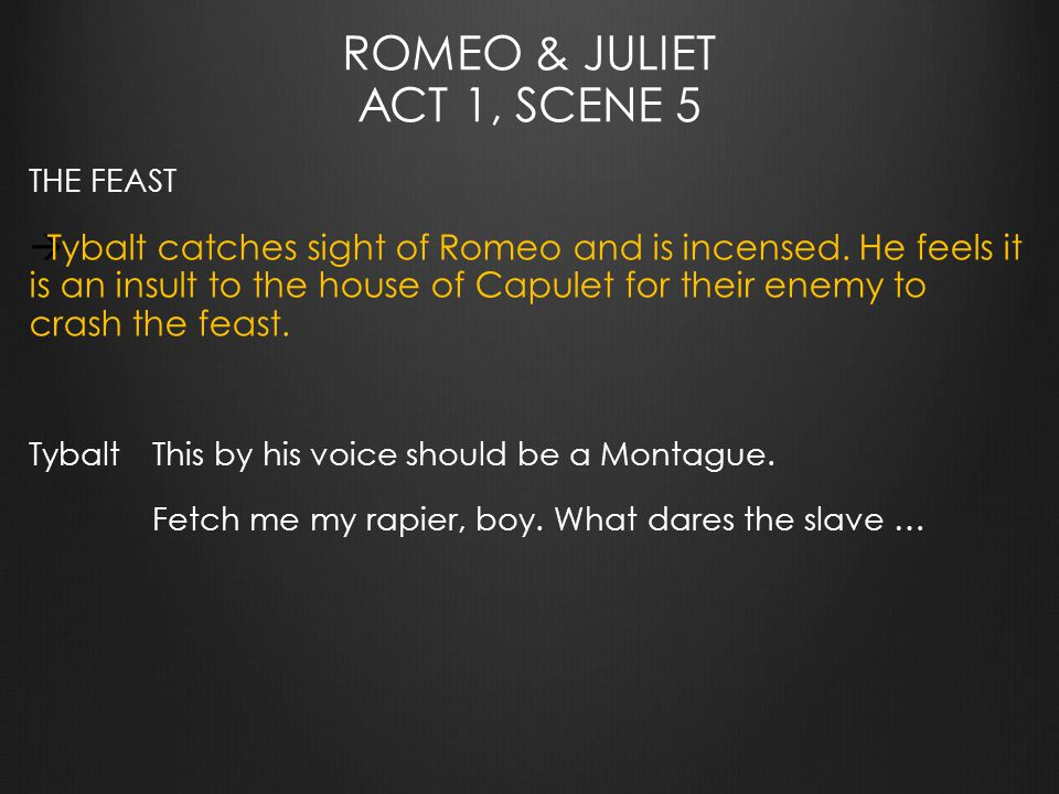 ROMEO & JULIET ACT 1, SCENE 5 THE FEAST  Tybalt catches sight of Romeo and is incensed.