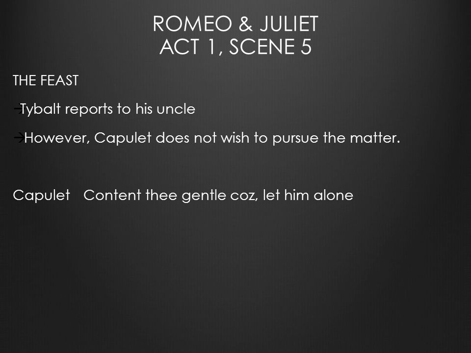 ROMEO & JULIET ACT 1, SCENE 5 THE FEAST  Tybalt reports to his uncle  However, Capulet does not wish to pursue the matter.