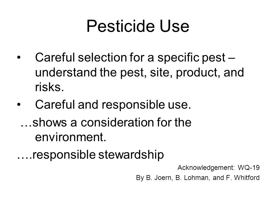 Pesticide Use Careful selection for a specific pest – understand the pest, site, product, and risks.