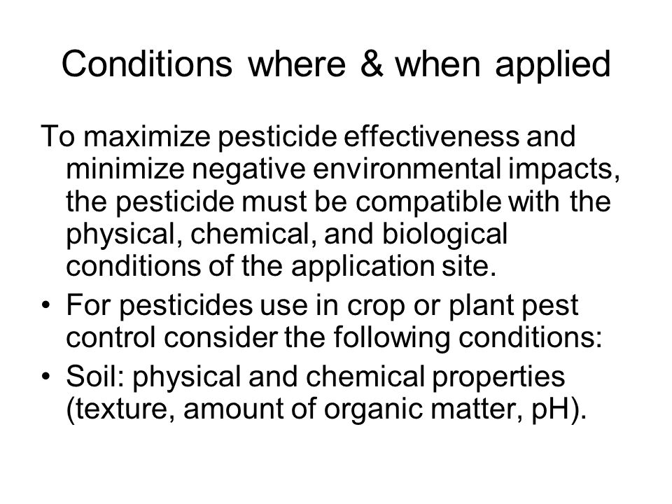 Conditions where & when applied Geology – depth to water table (larger distances give more soil to act as filter) Surrounding water sources – nearby water is more susceptible to contamination when pesticides are applied to highly erodible soils, over-irrigated, or rain-soaked soils.