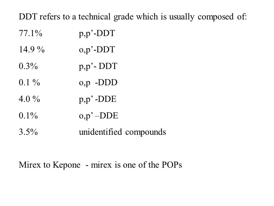 DDT refers to a technical grade which is usually composed of: 77.1% p,p'-DDT 14.9 % o,p'-DDT 0.3% p,p'- DDT 0.1 % o,p -DDD 4.0 % p,p' -DDE 0.1% o,p' –DDE 3.5% unidentified compounds Mirex to Kepone - mirex is one of the POPs