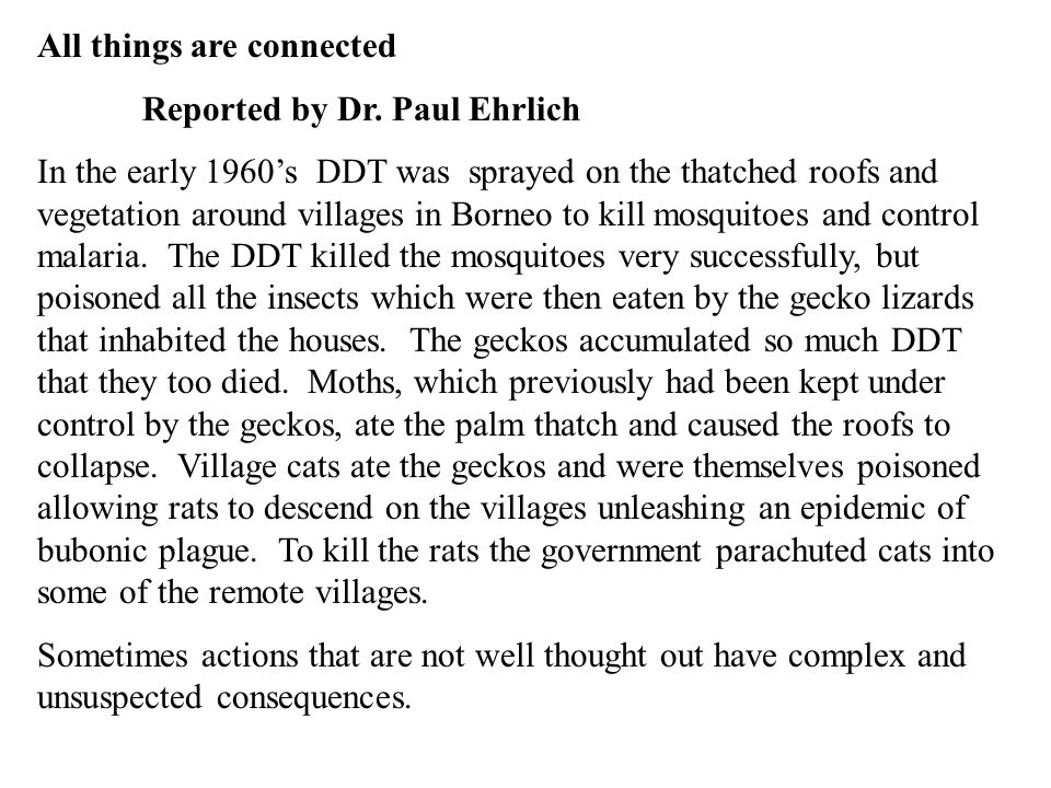 All things are connected Reported by Dr. Paul Ehrlich In the early 1960's DDT was sprayed on the thatched roofs and vegetation around villages in Born