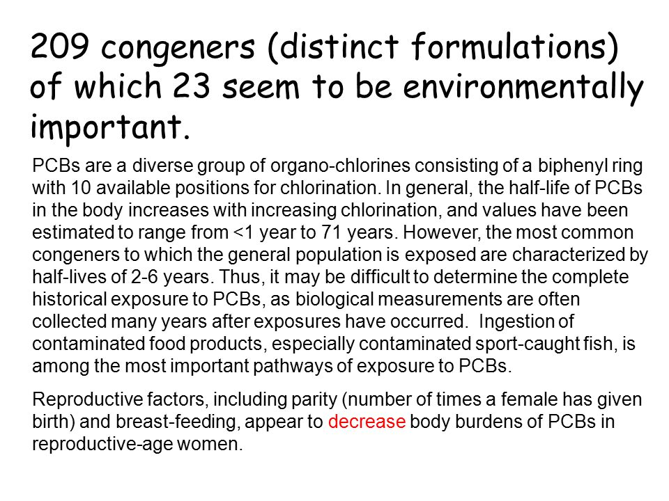 209 congeners (distinct formulations) of which 23 seem to be environmentally important. PCBs are a diverse group of organo-chlorines consisting of a b