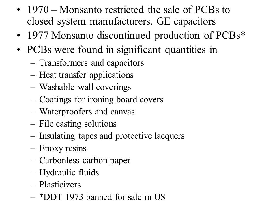 1970 – Monsanto restricted the sale of PCBs to closed system manufacturers. GE capacitors 1977 Monsanto discontinued production of PCBs* PCBs were fou