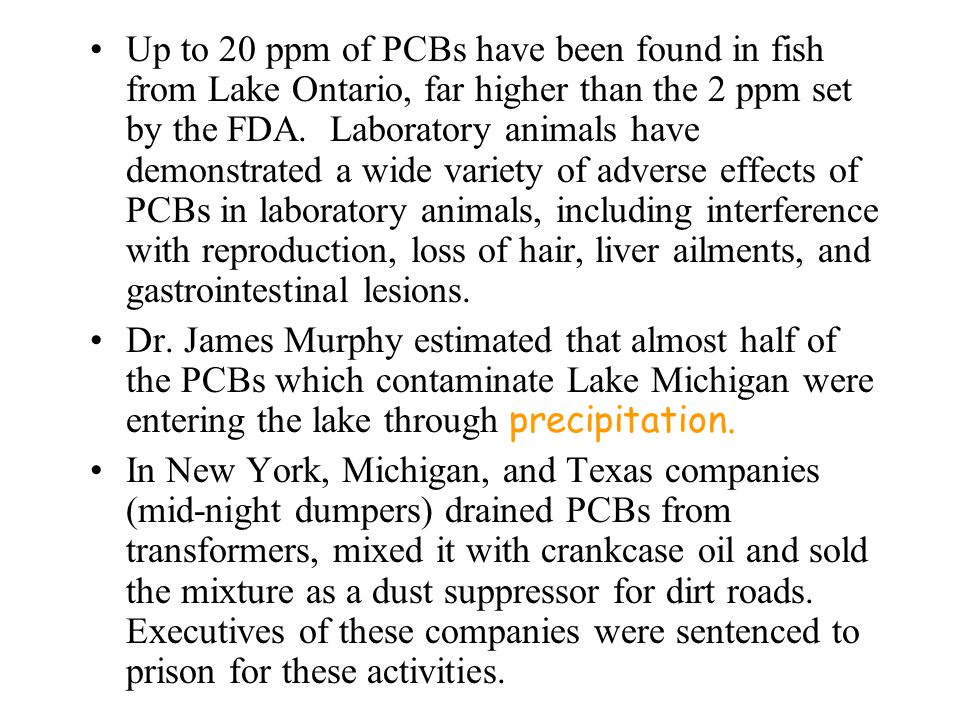 Up to 20 ppm of PCBs have been found in fish from Lake Ontario, far higher than the 2 ppm set by the FDA. Laboratory animals have demonstrated a wide