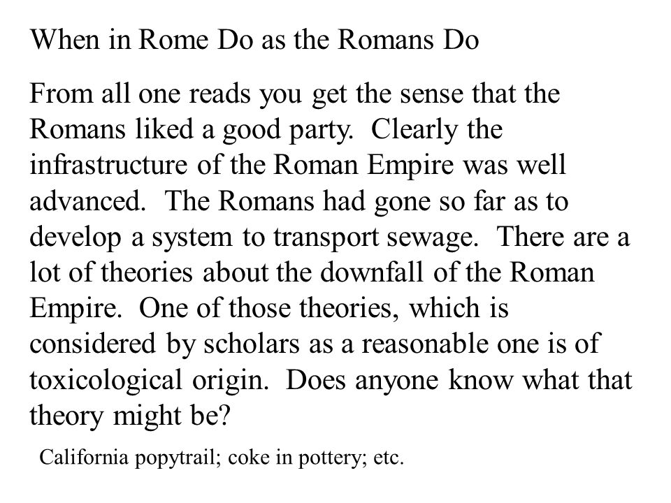 When in Rome Do as the Romans Do From all one reads you get the sense that the Romans liked a good party.