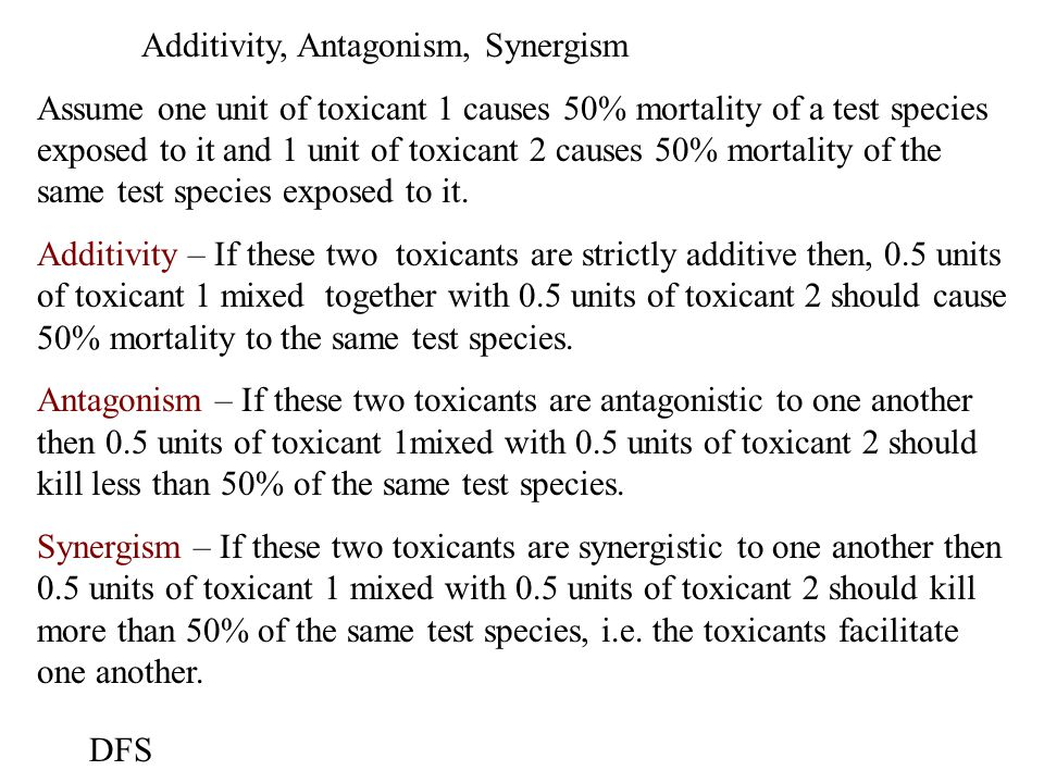 Additivity, Antagonism, Synergism Assume one unit of toxicant 1 causes 50% mortality of a test species exposed to it and 1 unit of toxicant 2 causes 50% mortality of the same test species exposed to it.