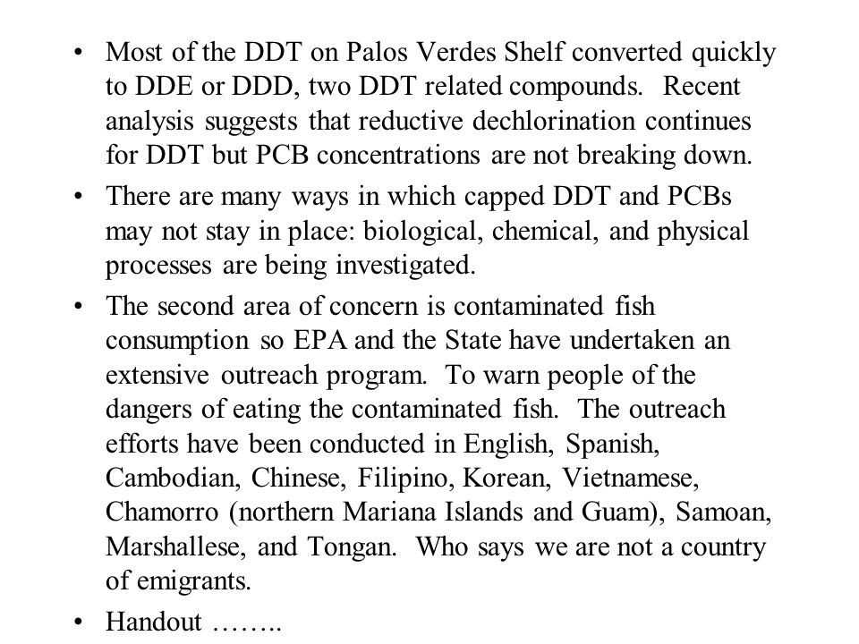 Most of the DDT on Palos Verdes Shelf converted quickly to DDE or DDD, two DDT related compounds. Recent analysis suggests that reductive dechlorinati