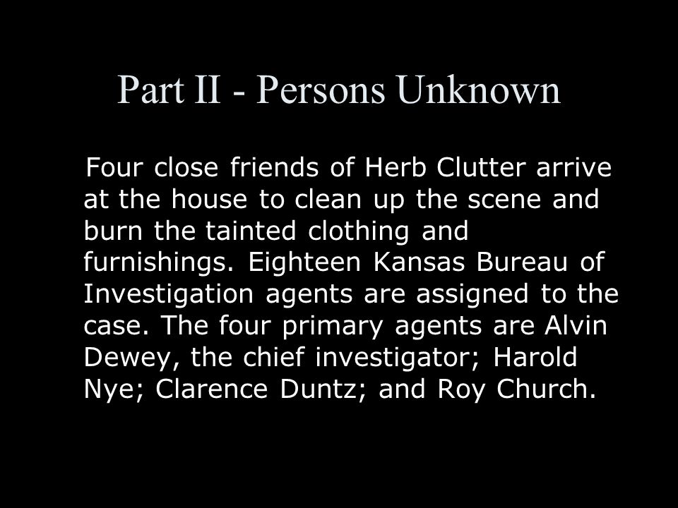 Part II - Persons Unknown Four close friends of Herb Clutter arrive at the house to clean up the scene and burn the tainted clothing and furnishings.