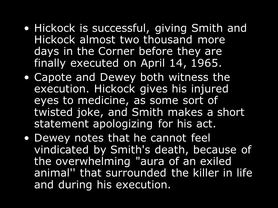Hickock is successful, giving Smith and Hickock almost two thousand more days in the Corner before they are finally executed on April 14, 1965.