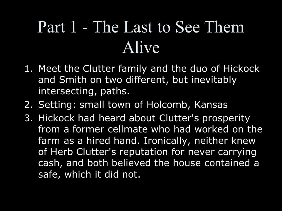 Part 1 - The Last to See Them Alive 1.Meet the Clutter family and the duo of Hickock and Smith on two different, but inevitably intersecting, paths.