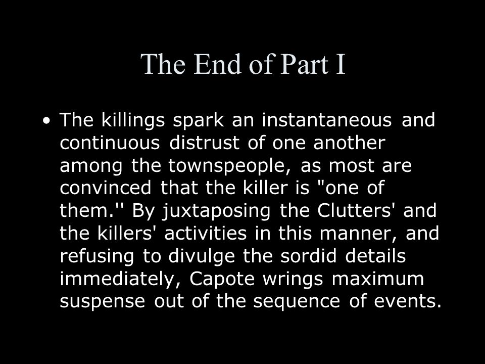 The End of Part I The killings spark an instantaneous and continuous distrust of one another among the townspeople, as most are convinced that the killer is one of them. By juxtaposing the Clutters and the killers activities in this manner, and refusing to divulge the sordid details immediately, Capote wrings maximum suspense out of the sequence of events.