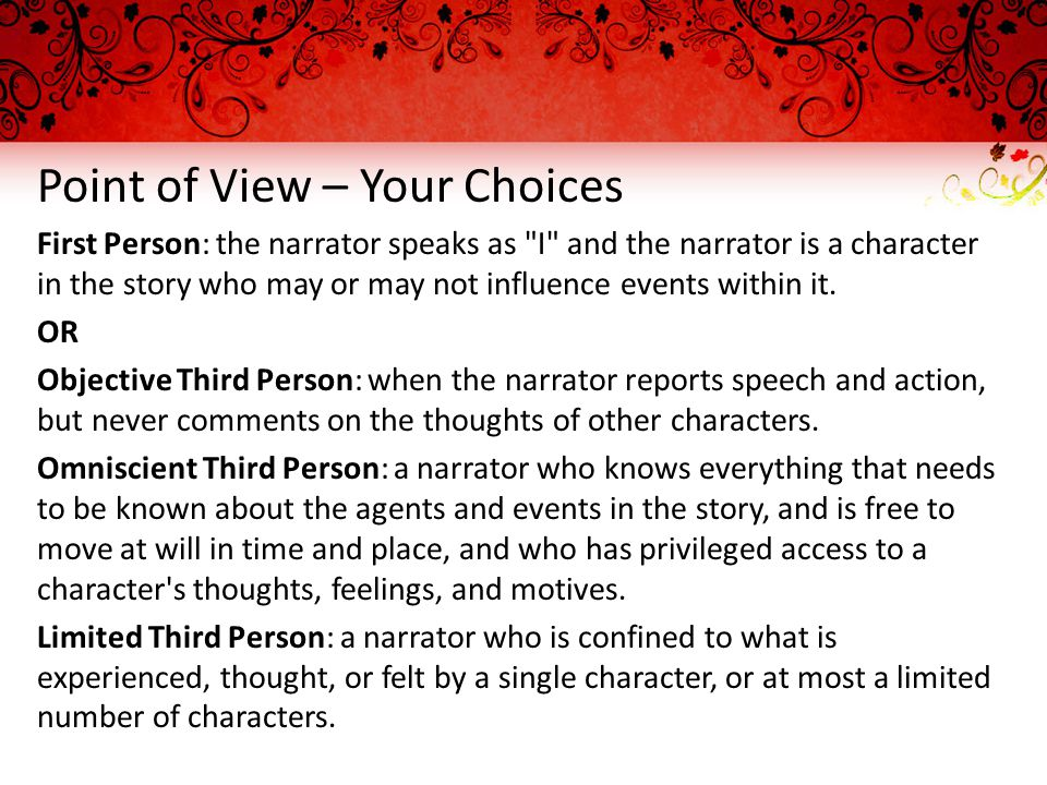 Point of View – Your Choices First Person: the narrator speaks as I and the narrator is a character in the story who may or may not influence events within it.