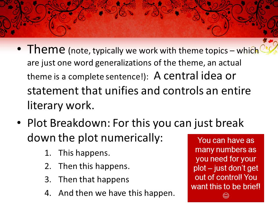 Theme (note, typically we work with theme topics – which are just one word generalizations of the theme, an actual theme is a complete sentence!): A central idea or statement that unifies and controls an entire literary work.