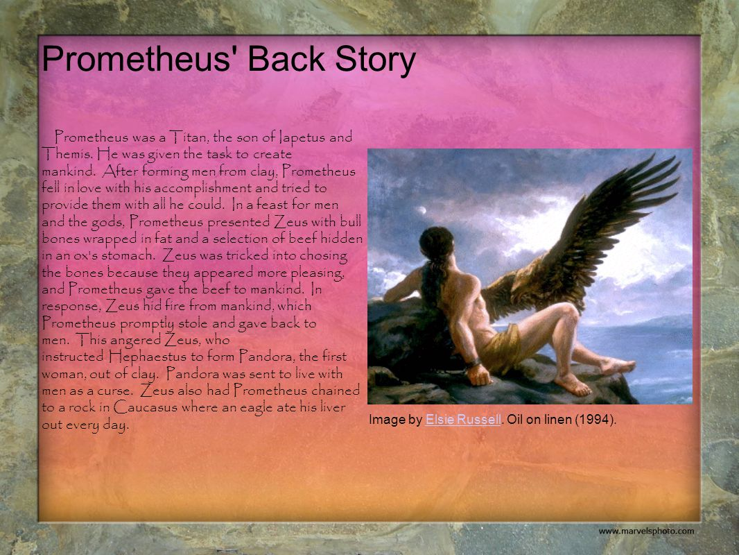 Prometheus' Back Story Prometheus was a Titan, the son of Iapetus and Themis. He was given the task to create mankind. After forming men from clay, Pr