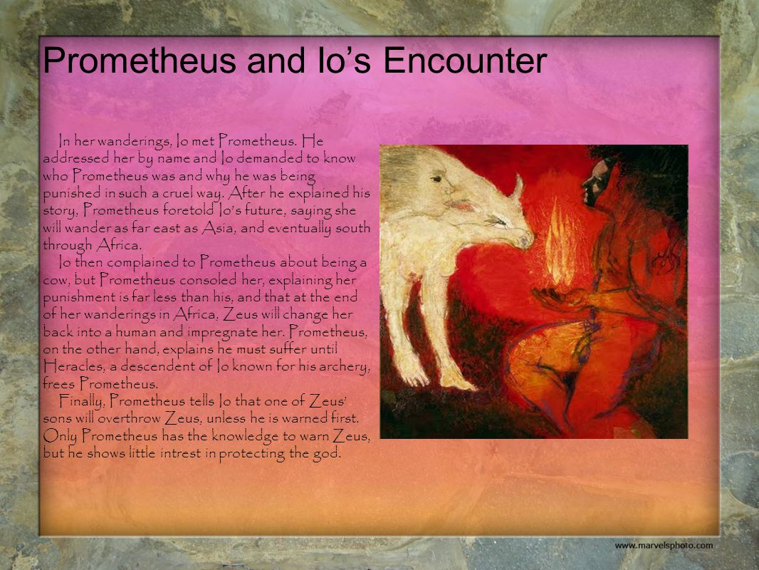 Prometheus and Io's Encounter In her wanderings, Io met Prometheus. He addressed her by name and Io demanded to know who Prometheus was and why he was