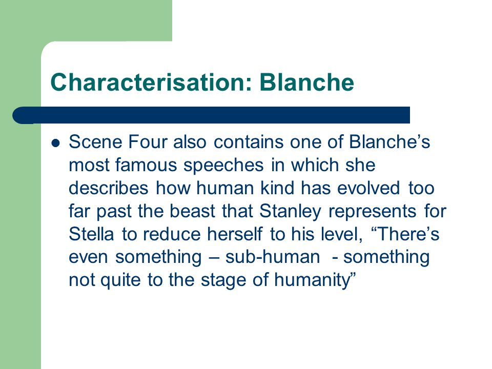 Characterisation: Blanche Scene Four also contains one of Blanche's most famous speeches in which she describes how human kind has evolved too far pas
