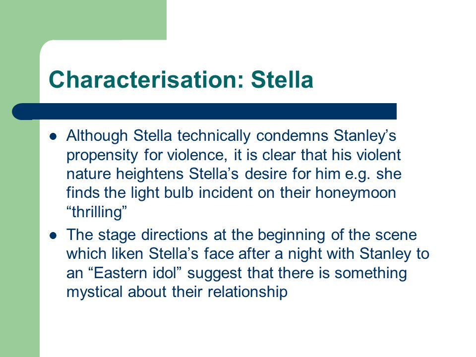 Characterisation: Stella Although Stella technically condemns Stanley's propensity for violence, it is clear that his violent nature heightens Stella'