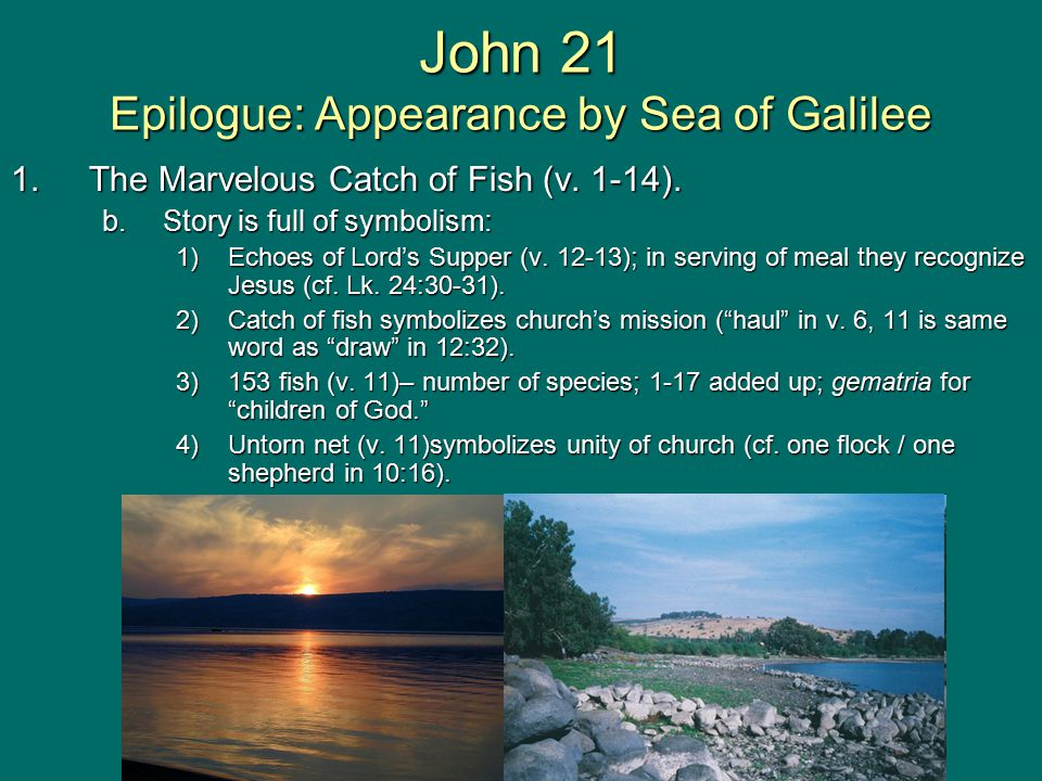 John 21 Epilogue: Appearance by Sea of Galilee 1.The Marvelous Catch of Fish (v. 1-14). b.Story is full of symbolism: 1)Echoes of Lord's Supper (v. 12
