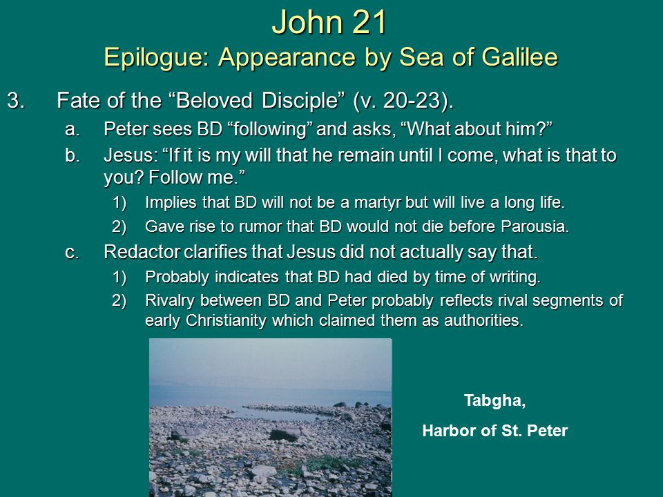 "3.Fate of the ""Beloved Disciple"" (v. 20-23). a.Peter sees BD ""following"" and asks, ""What about him?"" b.Jesus: ""If it is my will that he remain until I"