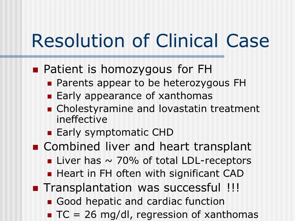 Resolution of Clinical Case Patient is homozygous for FH Parents appear to be heterozygous FH Early appearance of xanthomas Cholestyramine and lovastatin treatment ineffective Early symptomatic CHD Combined liver and heart transplant Liver has ~ 70% of total LDL-receptors Heart in FH often with significant CAD Transplantation was successful !!.