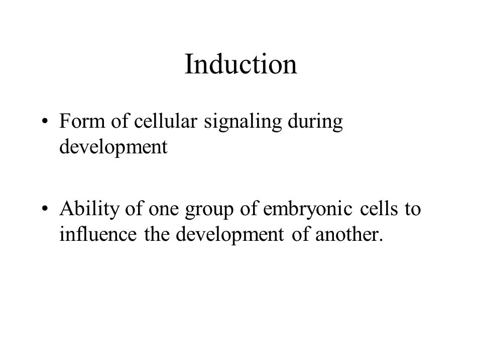 Induction Form of cellular signaling during development Ability of one group of embryonic cells to influence the development of another.