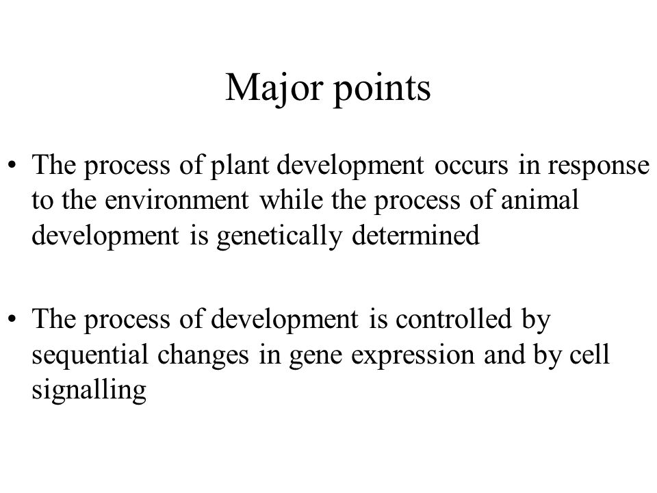 Major points The process of plant development occurs in response to the environment while the process of animal development is genetically determined