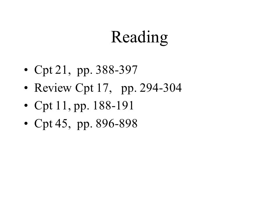 Reading Cpt 21, pp. 388-397 Review Cpt 17, pp. 294-304 Cpt 11, pp. 188-191 Cpt 45, pp. 896-898