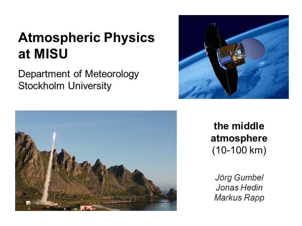 Atmospheric Physics at MISU Department of Meteorology Stockholm University the middle atmosphere (10-100 km) Jörg Gumbel Jonas Hedin Markus Rapp