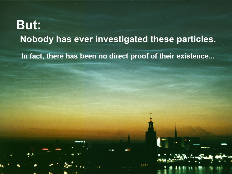 But: Nobody has ever investigated these particles.