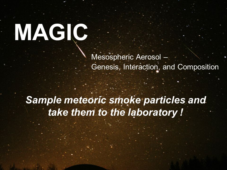 MAGIC Mesospheric Aerosol – Genesis, Interaction, and Composition Sample meteoric smoke particles and take them to the laboratory !