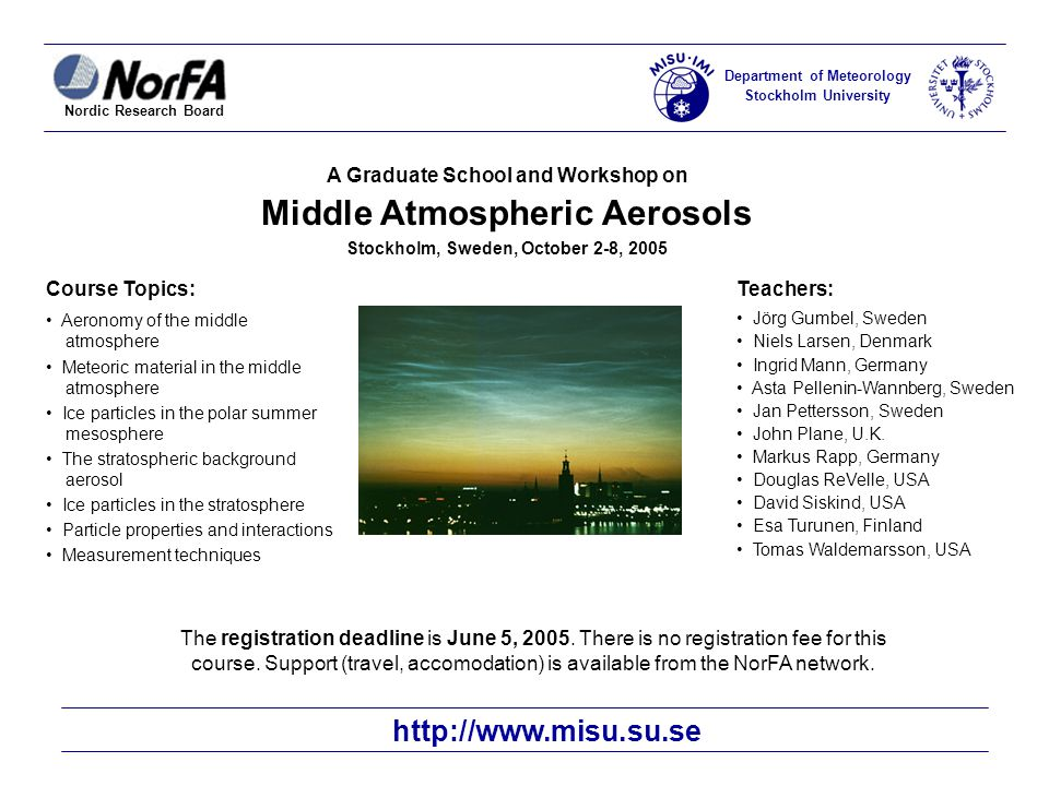 Nordic Research Board Department of Meteorology Stockholm University A Graduate School and Workshop on Middle Atmospheric Aerosols Stockholm, Sweden, October 2-8, 2005 Course Topics: Aeronomy of the middle atmosphere Meteoric material in the middle atmosphere Ice particles in the polar summer mesosphere The stratospheric background aerosol Ice particles in the stratosphere Particle properties and interactions Measurement techniques Teachers: Jörg Gumbel, Sweden Niels Larsen, Denmark Ingrid Mann, Germany Asta Pellenin-Wannberg, Sweden Jan Pettersson, Sweden John Plane, U.K.