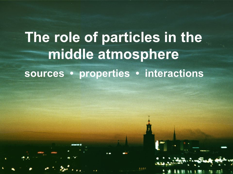 The role of particles in the middle atmosphere sources properties interactions ice particles, meteoric smoke, ion clusters, other...