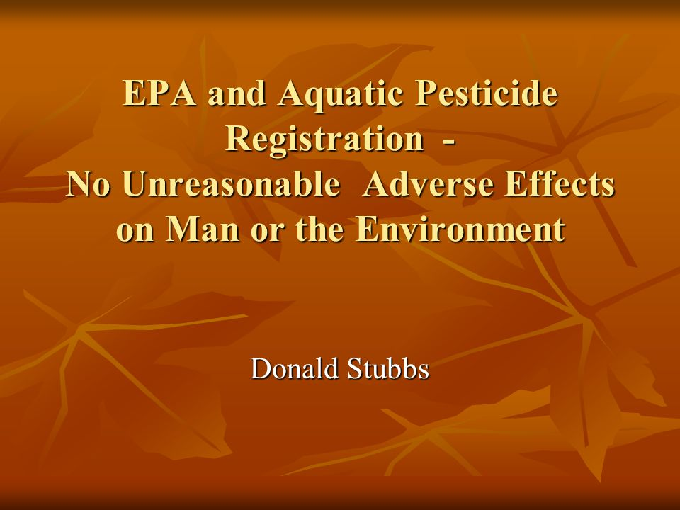 EPA and Aquatic Pesticide Registration - No Unreasonable Adverse Effects on Man or the Environment Donald Stubbs