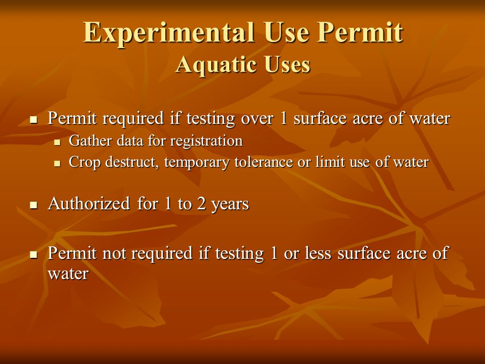 Permit required if testing over 1 surface acre of water Permit required if testing over 1 surface acre of water Gather data for registration Gather data for registration Crop destruct, temporary tolerance or limit use of water Crop destruct, temporary tolerance or limit use of water Authorized for 1 to 2 years Authorized for 1 to 2 years Permit not required if testing 1 or less surface acre of water Permit not required if testing 1 or less surface acre of water Experimental Use Permit Aquatic Uses