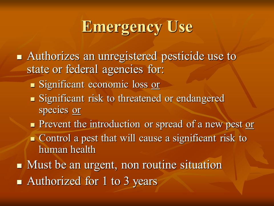 Emergency Use Authorizes an unregistered pesticide use to state or federal agencies for: Authorizes an unregistered pesticide use to state or federal agencies for: Significant economic loss or Significant economic loss or Significant risk to threatened or endangered species or Significant risk to threatened or endangered species or Prevent the introduction or spread of a new pest or Prevent the introduction or spread of a new pest or Control a pest that will cause a significant risk to human health Control a pest that will cause a significant risk to human health Must be an urgent, non routine situation Must be an urgent, non routine situation Authorized for 1 to 3 years Authorized for 1 to 3 years