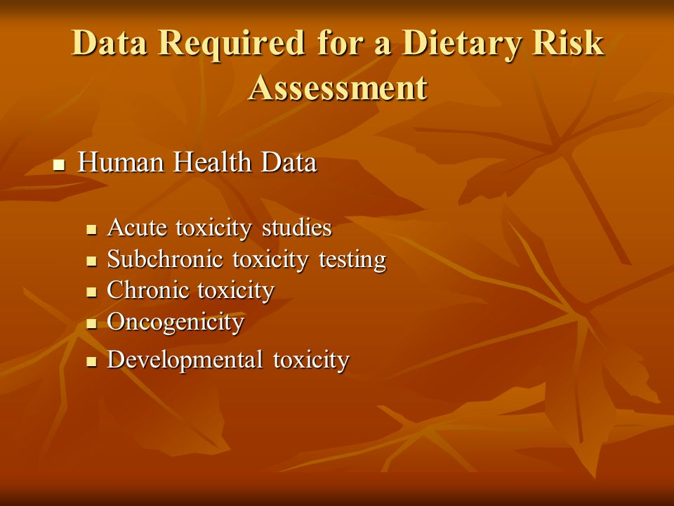 Data Required for a Dietary Risk Assessment Human Health Data Human Health Data Acute toxicity studies Acute toxicity studies Subchronic toxicity testing Subchronic toxicity testing Chronic toxicity Chronic toxicity Oncogenicity Oncogenicity Developmental toxicity Developmental toxicity