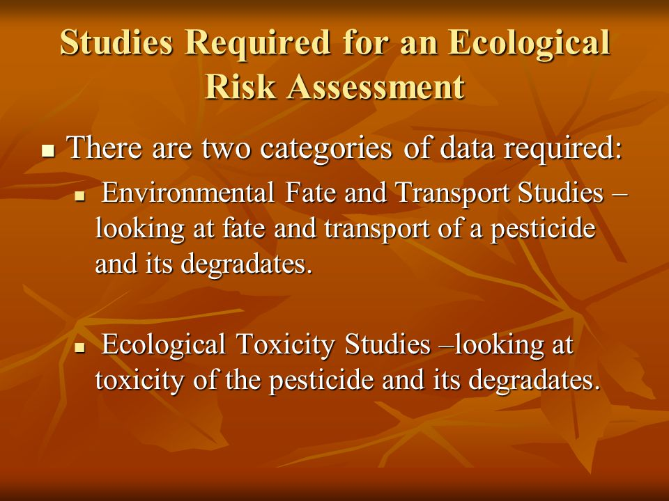 Studies Required for an Ecological Risk Assessment There are two categories of data required: There are two categories of data required: Environmental Fate and Transport Studies – looking at fate and transport of a pesticide and its degradates.