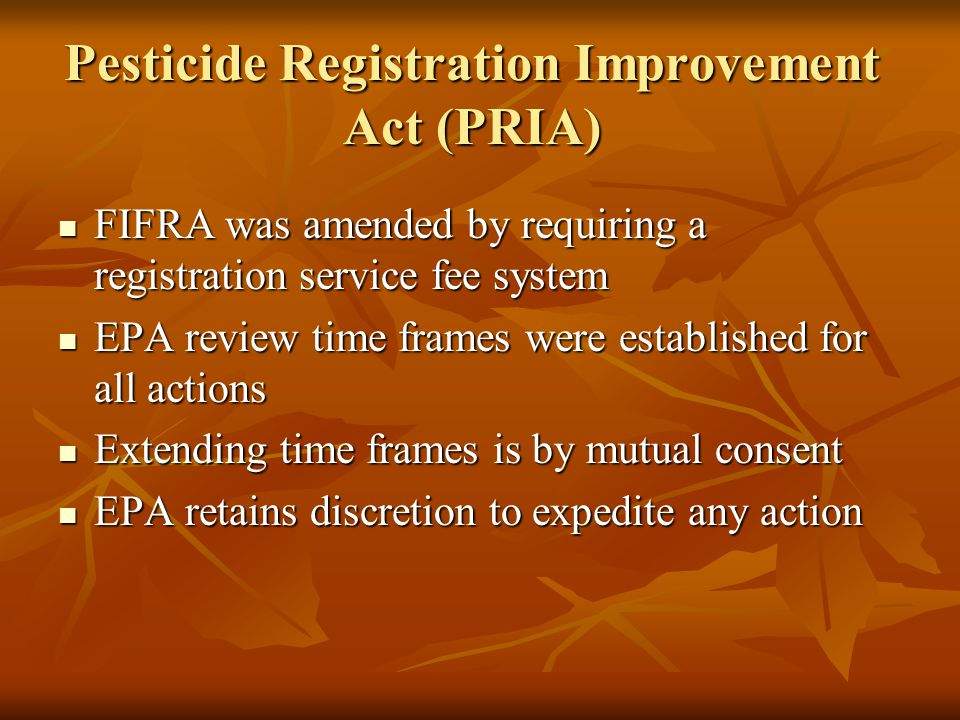 Pesticide Registration Improvement Act (PRIA) FIFRA was amended by requiring a registration service fee system FIFRA was amended by requiring a registration service fee system EPA review time frames were established for all actions EPA review time frames were established for all actions Extending time frames is by mutual consent Extending time frames is by mutual consent EPA retains discretion to expedite any action EPA retains discretion to expedite any action