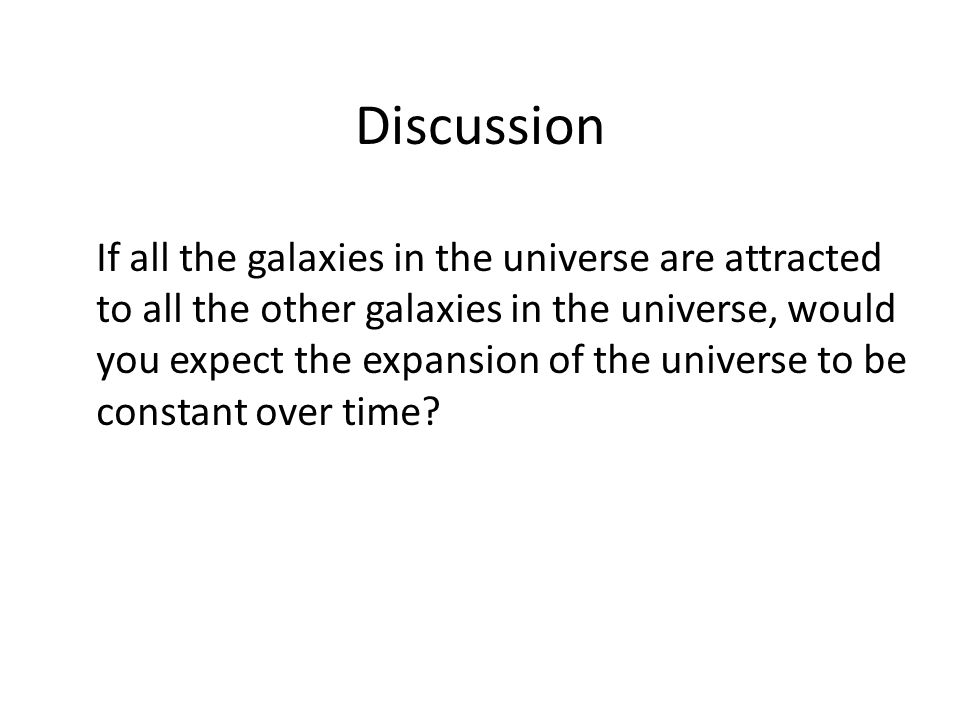 Discussion If all the galaxies in the universe are attracted to all the other galaxies in the universe, would you expect the expansion of the universe to be constant over time