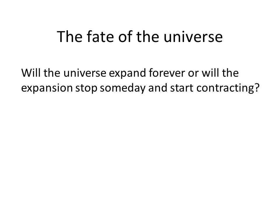 The fate of the universe Will the universe expand forever or will the expansion stop someday and start contracting