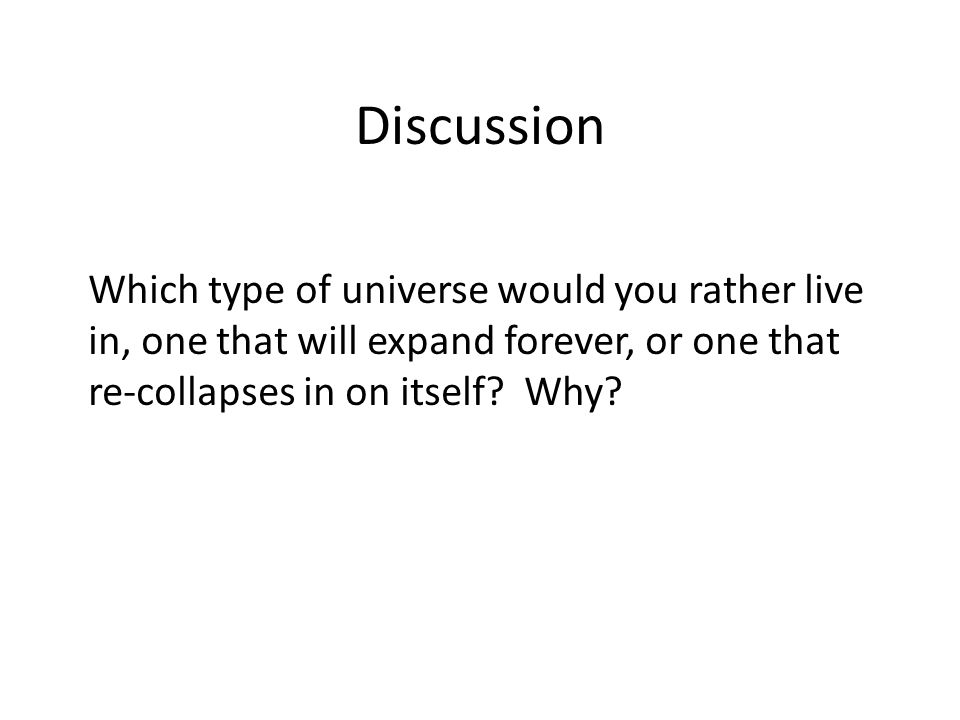 Discussion Which type of universe would you rather live in, one that will expand forever, or one that re-collapses in on itself.