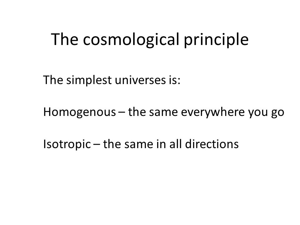 The cosmological principle The simplest universes is: Homogenous – the same everywhere you go Isotropic – the same in all directions