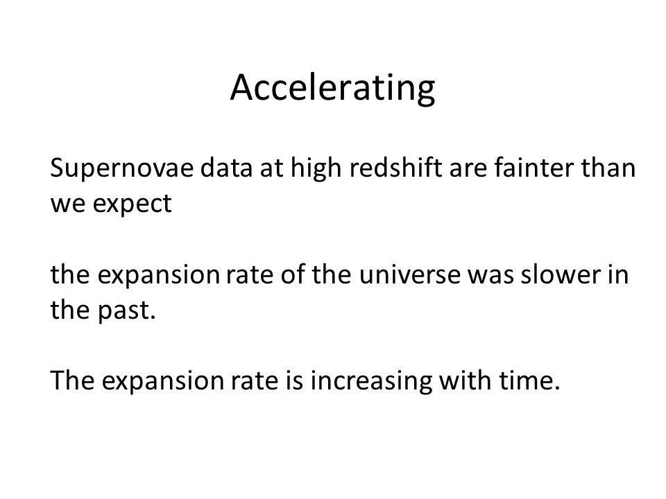 Accelerating Supernovae data at high redshift are fainter than we expect the expansion rate of the universe was slower in the past.