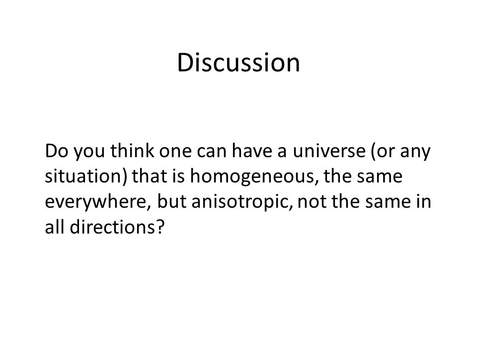 Discussion Do you think one can have a universe (or any situation) that is homogeneous, the same everywhere, but anisotropic, not the same in all dire