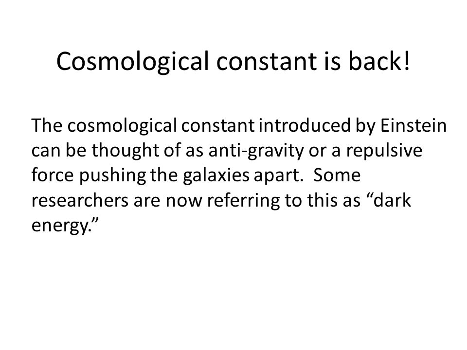Cosmological constant is back! The cosmological constant introduced by Einstein can be thought of as anti-gravity or a repulsive force pushing the gal